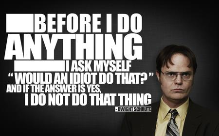 Advice from Dwight, also applies to diet choices