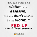 Victim or Assassin, don't let Fed Up turn you into a victim.
